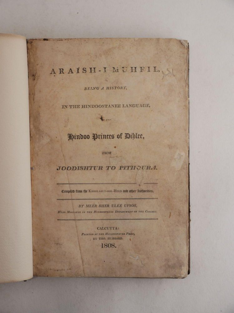 [HINDUSTAN & MUGHAL EMPIRE] Ara'ish-I muhfil, being a history in the Hindoostanee language of the Hindoo Princes of Dihlee, from Joodishtur to Pithoura, compiled from the Khoolasut-ool-Hind and Other Authorities. [Urdu Title:] Kitāb-i ārāyish-i mahfil hāsil-i mazmūn-i Khulāsat al-Hind. Mir Sher Ali Afsos.