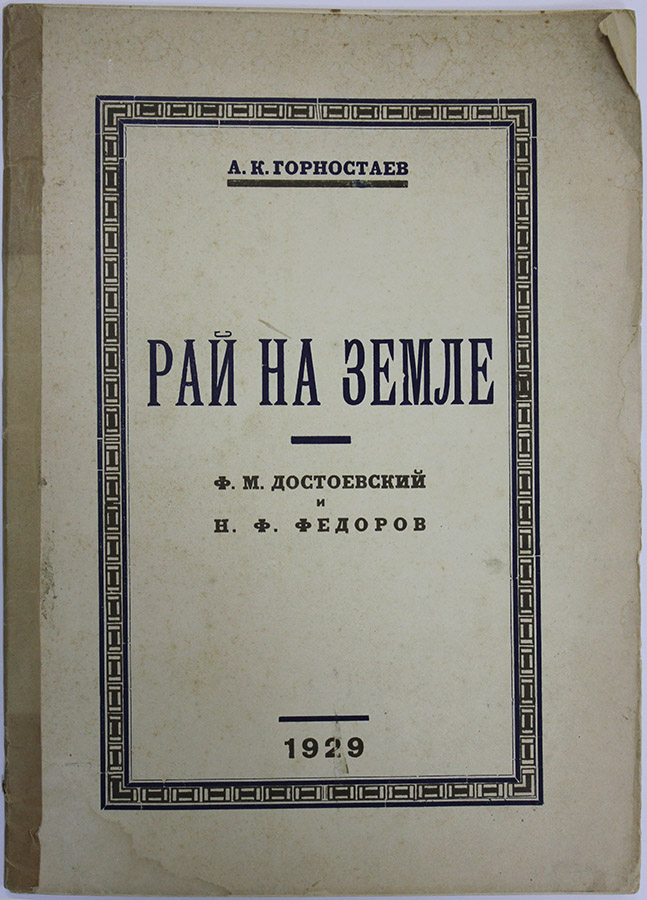 [PHILOSOPHY OF DOSTOEVSKY AND FYODOROV] Rai na zemle: K ideologii tvorchestva F.M. Dostoevskogo. F.M. Dostoevsky i N.F. Fyodorov [i.e. Paradise on Earth. Towards an Ideology of the Creativity of F.M. Dostoevsky. F.M. Dostoevsky and N.F. Fyodorov]. A. K. Gorsky, A. K. Gornostaev.