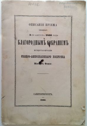 [ON THE RUSSIAN-AMERICAN RELATIONSHIP IN THE 19TH CENTURY] Opisaniye priema sdelannogo 5-go avgusta 1866 goda blagorodnym sobraniyem predstaviteliu Severo-Amerikanskogo kongresa mister Foksu [i.e. Description of the reception given to the representative of the North American Congress Mr. Fox by the Assembly of the Nobility on the 5th August 1866]
